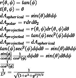 r(\theta, \phi) = tan(\phi)\\ t(\theta, \phi) = \theta \\ dA_{spherical} = sin(\theta)d\theta d\phi \\ dA_{polar} = r dr d\theta_2 \\ dA_{projected} = r(\theta, \phi) dr(\theta, \phi) d \theta \\ dA_{projected} = tan(\phi) sec^2(\phi) d\phi d\theta \\ dA_{projected} = dA_{spherical} \\ tan(\phi) sec^2(\phi) d\phi d\theta = sin(\theta)d\theta d\phi \\ \frac{sin(\phi)}{cos(\phi)} \frac{1}{cos^2(\phi)} d\phi d\theta = sin(\theta)d\theta d\phi \\ \frac{1}{cos^3(\phi)} \\ \frac{1}{L^3} = \frac{1}{\sqrt{(1 + x^2 + y^2)^{3/2}}}